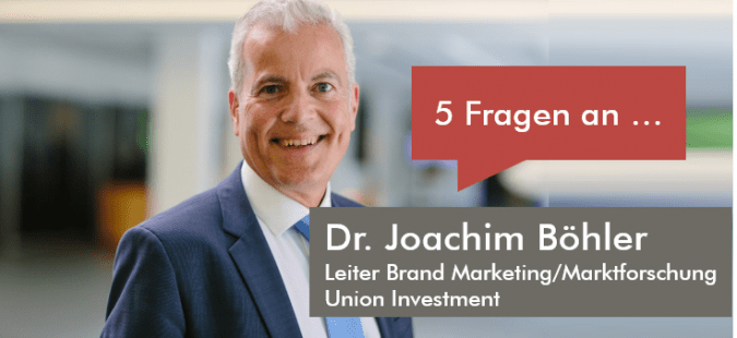 5 Fragen an Dr. Joachim Böhler, Leiter Brand Marketing/Marktforschung bei Union Investment