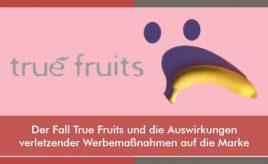 Der Fall True Fruits und die Auswirkungen verletzender Werbemaßnahmen auf die Marke l Markenumsetzung in Markenkommunikation, Produkt, Service & Vertrieb l ESCH. The Brand Consultants GmbH