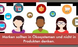 Marken sollten in Ökosystemen und nicht in Produkten denken.