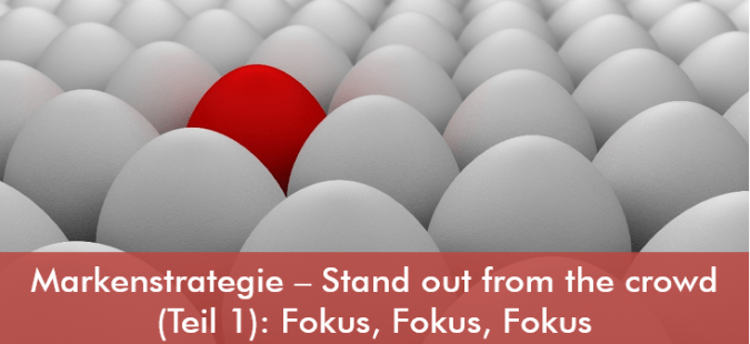 Markenstrategie – Stand out from the crowd (Teil 1): Fokus, Fokus, Fokus