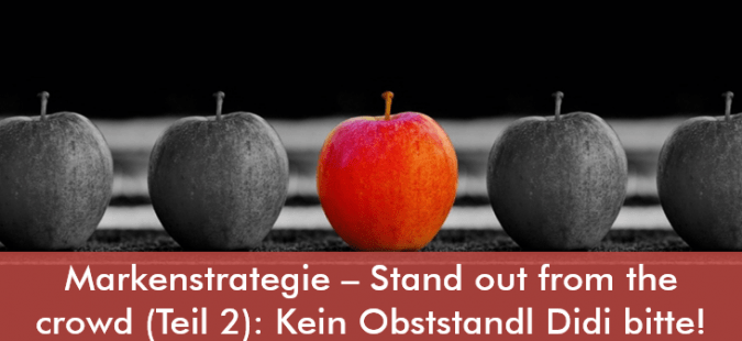 Markenstrategie – Stand out from the crowd (Teil 2): Kein Obststandl Didi bitte!