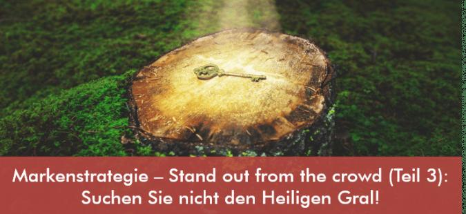 Markenstrategie – Stand out from the crowd (Teil 3): Suchen Sie nicht den Heiligen Gral!